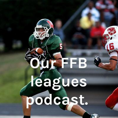 Our FFB leagues podcast.