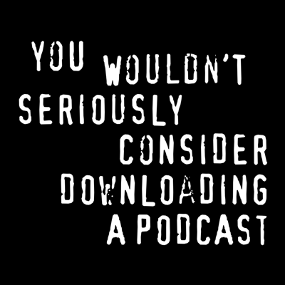 You Wouldn't Download a Podcast